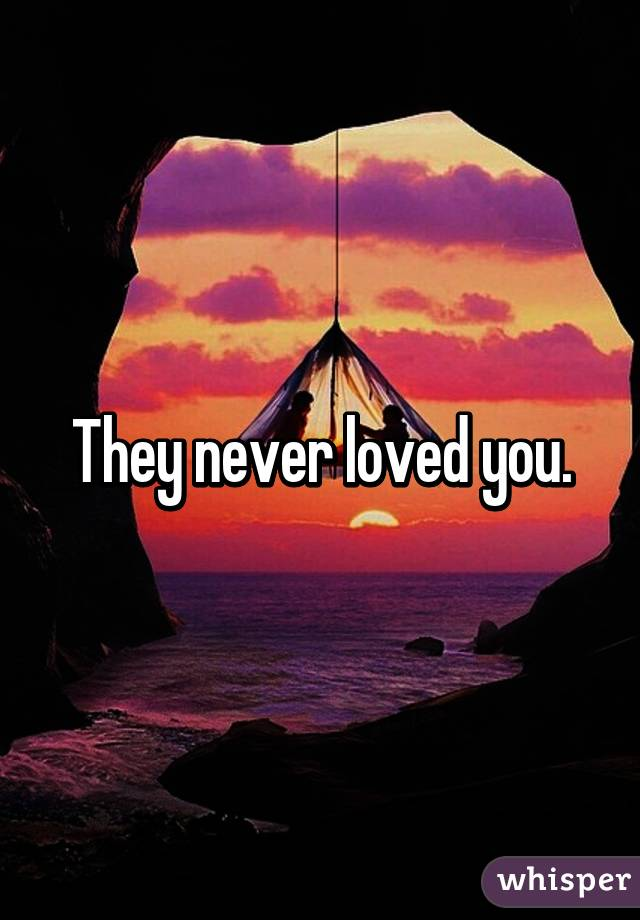 They never loved you.