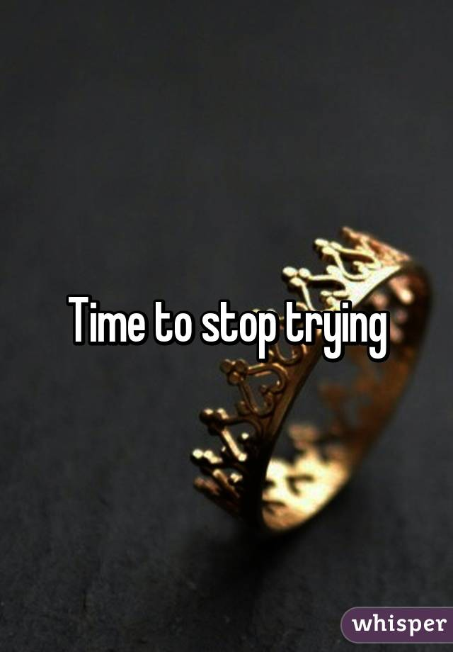 Time to stop trying