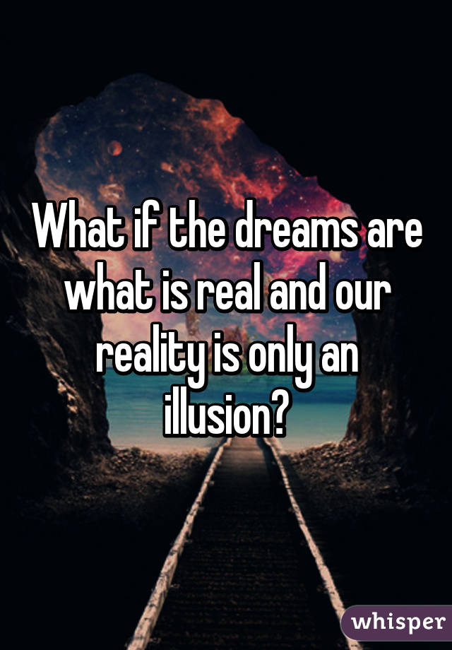 What If Our Dreams Are Right And >> What If The Dreams Are What Is Real And Our Reality Is Only An Illusion