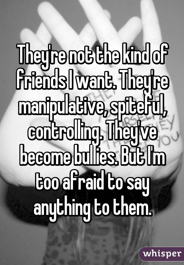 They're not the kind of friends I want  They're manipulative