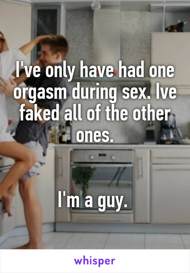 I've only have had one orgasm during sex. Ive faked all of the other ones.   I'm a guy.