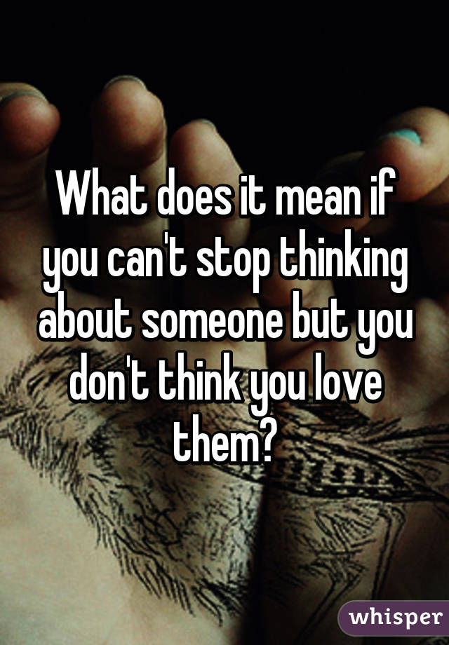 Cant stop thinking about someone