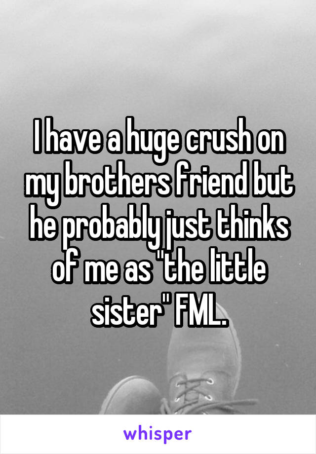"I have a huge crush on my brothers friend but he probably just thinks of me as ""the little sister"" FML."