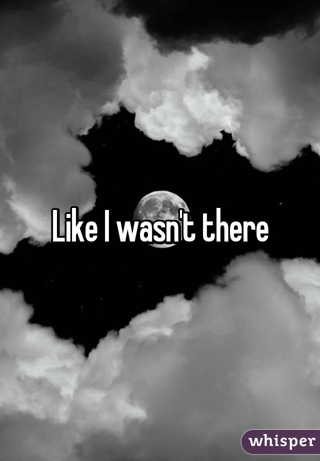 Like I wasn't there
