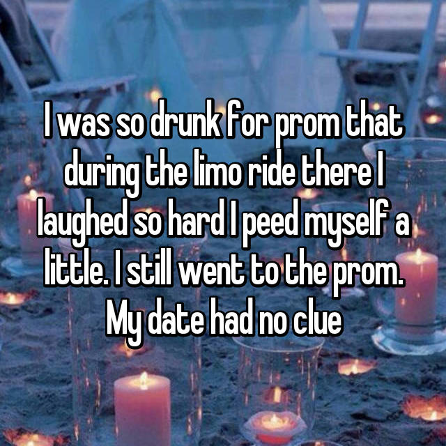 I was so drunk for prom that during the limo ride there I laughed so hard I peed myself a little. I still went to the prom. My date had no clue