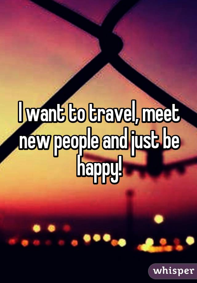 I want to travel, meet new people and just be happy!