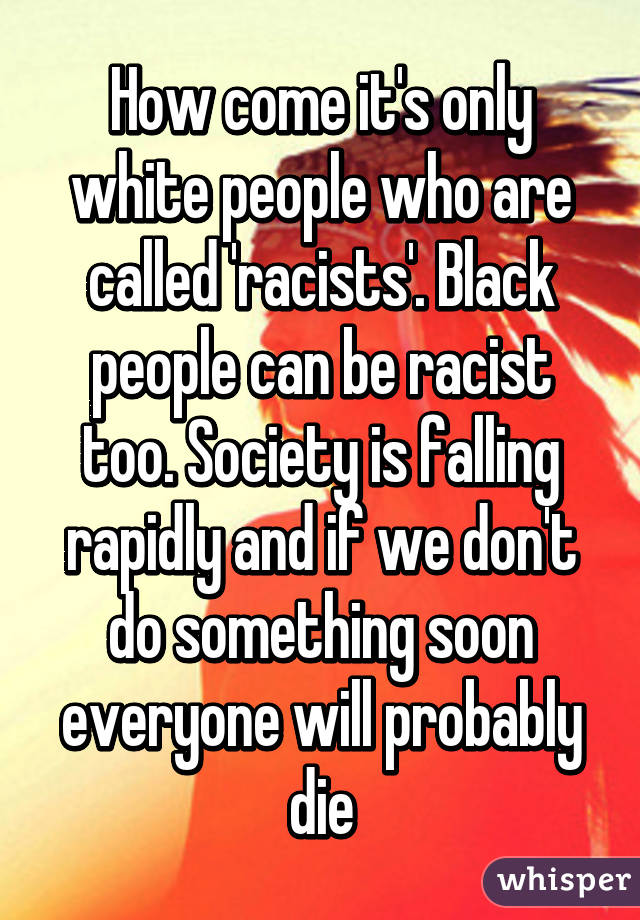 How Come Its Only White People Who Are Called Racists Black Can Be Racist Too