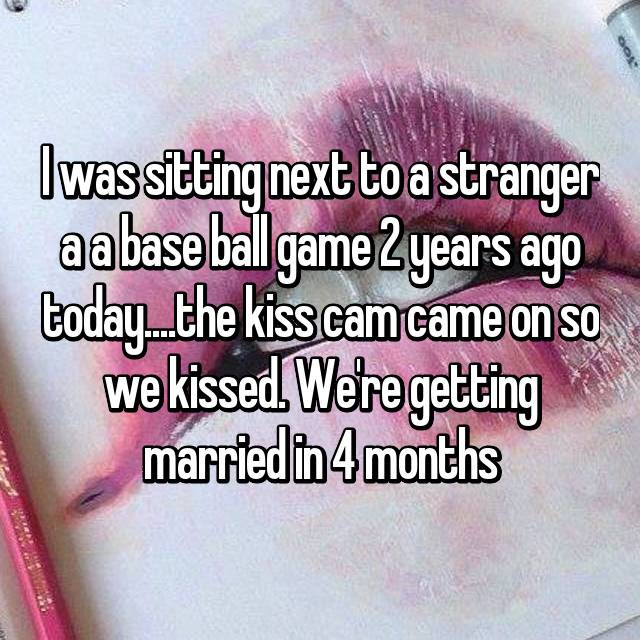 I was sitting next to a stranger a a base ball game 2 years ago today....the kiss cam came on so we kissed. We're getting married in 4 months