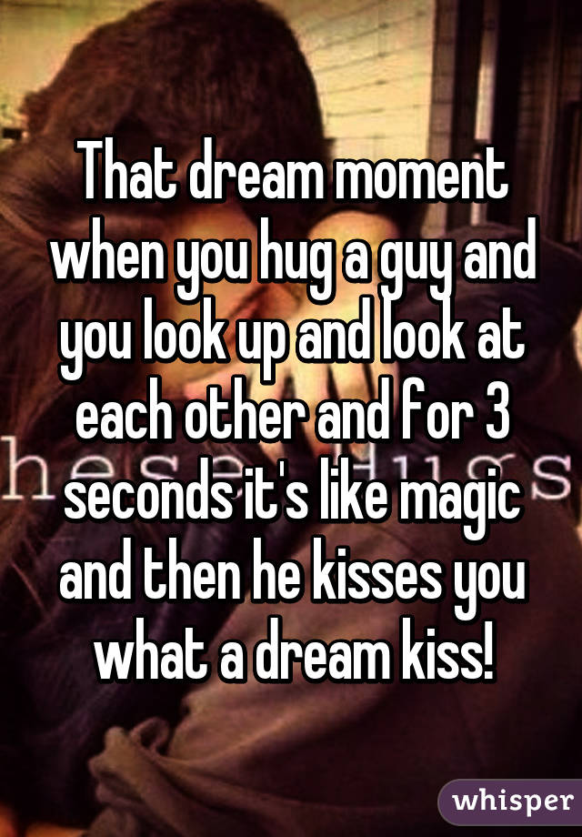 That Dream Moment When You Hug A Guy And You Look Up And Look At Each