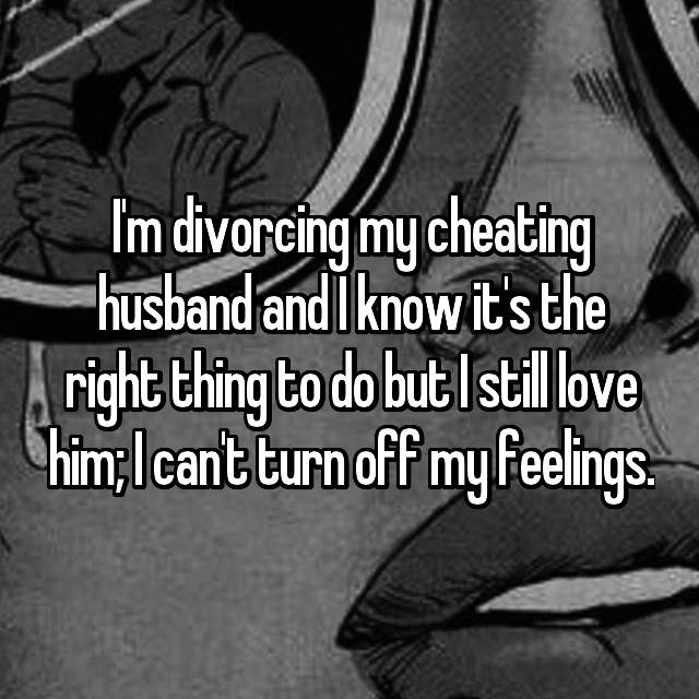 I'm divorcing my cheating husband and I know it's the right thing to do but I still love him; I can't turn off my feelings.
