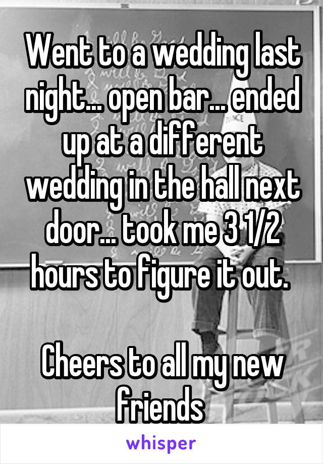 Went to a wedding last night... open bar... ended up at a different wedding in the hall next door... took me 3 1/2 hours to figure it out.   Cheers to all my new friends