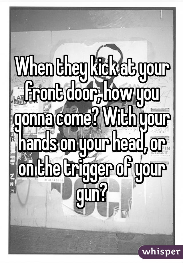 when they kick at your front door how you gonna come with your hands on your head - At Your Front Door
