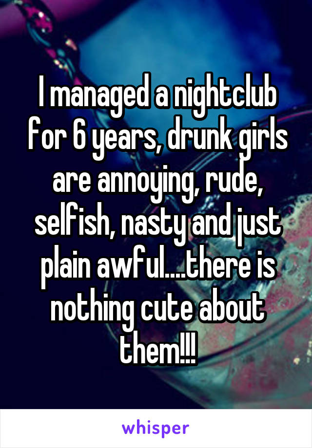 I managed a nightclub for 6 years, drunk girls are annoying, rude, selfish, nasty and just plain awful....there is nothing cute about them!!!