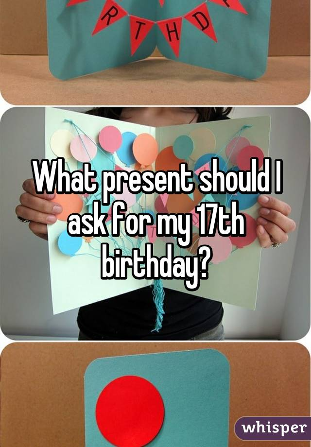 what present should i ask for my 17th birthday