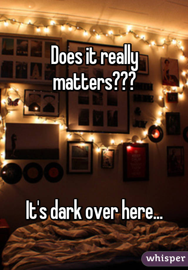 Does it really matters???     It's dark over here...