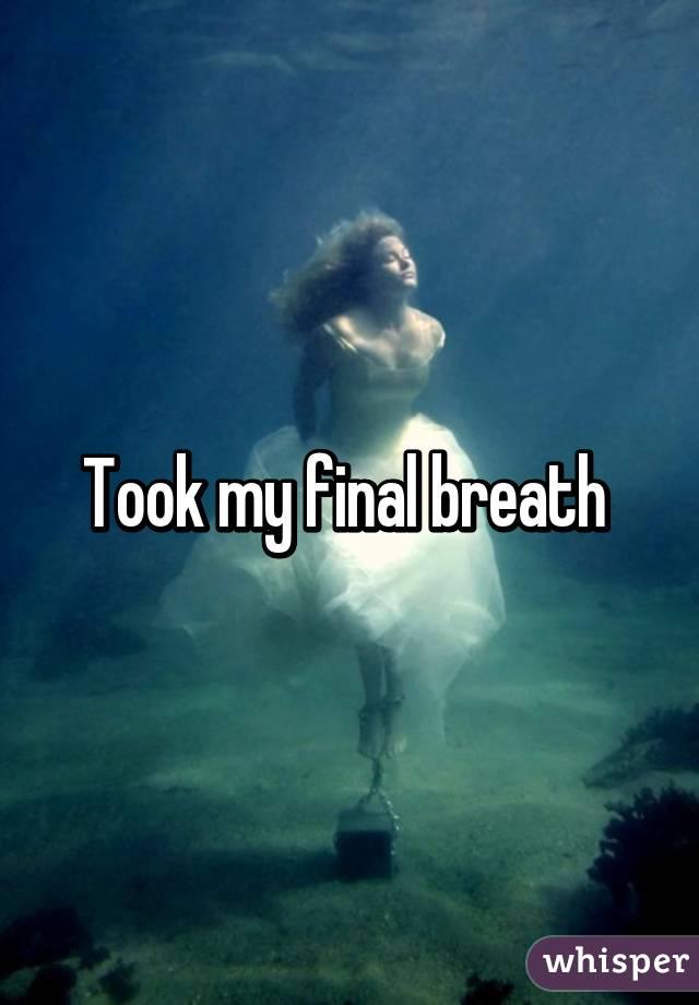 Took my final breath
