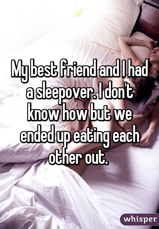 my best friend and i had a sleepover i don t know how but we ended