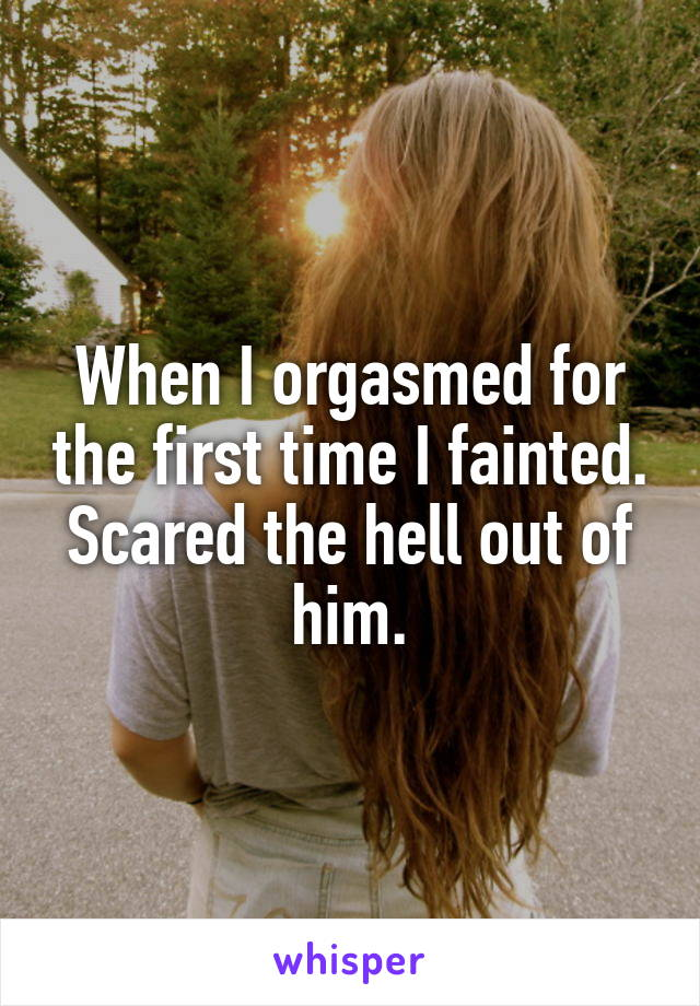 When I orgasmed for the first time I fainted. Scared the hell out of him.