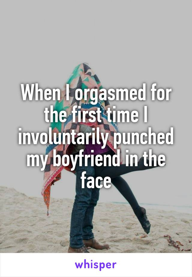 When I orgasmed for the first time I involuntarily punched my boyfriend in the face
