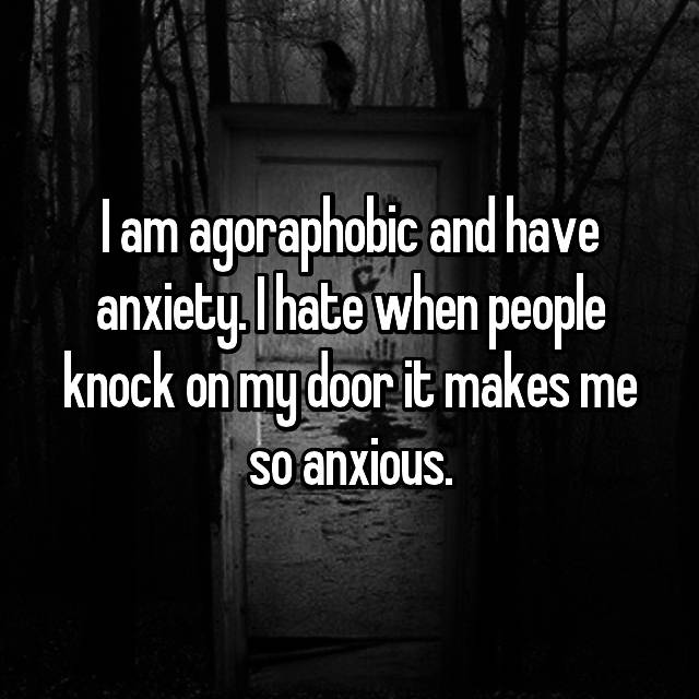I am agoraphobic and have anxiety. I hate when people knock on my door it makes me so anxious.