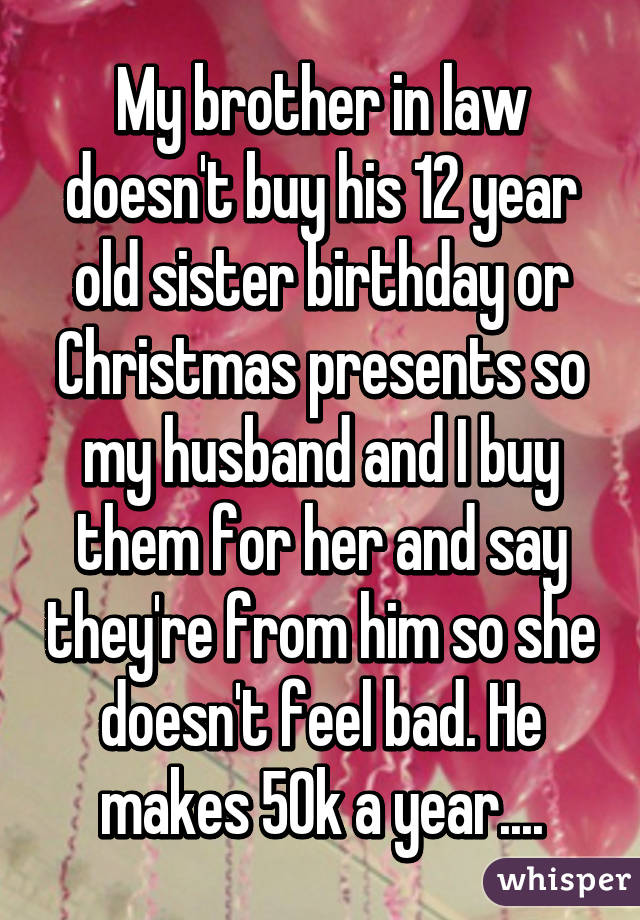 my brother in law doesnt buy his 12 year old sister birthday or christmas