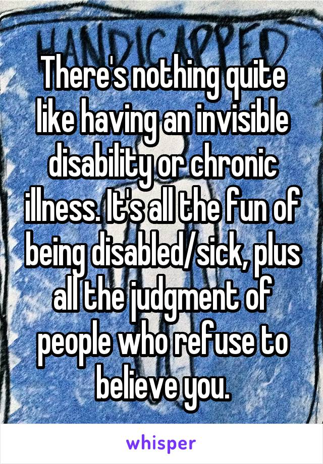 There's nothing quite like having an invisible disability or chronic illness. It's all the fun of being disabled/sick, plus all the judgment of people who refuse to believe you.