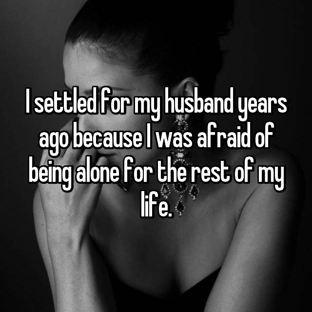 I settled for my husband years ago because I was afraid of being alone for the rest of my life.