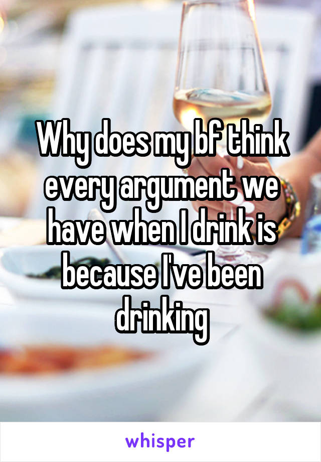 Why does my bf think every argument we have when I drink is because I've been drinking