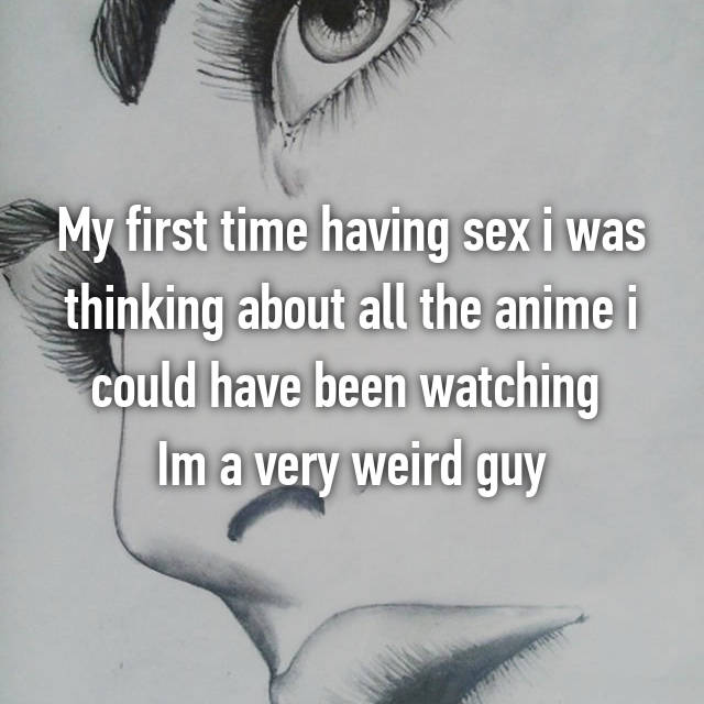 My first time having sex i was thinking about all the anime i could have been watching  Im a very weird guy