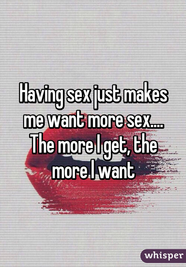 The More Sex I Get The More I Want