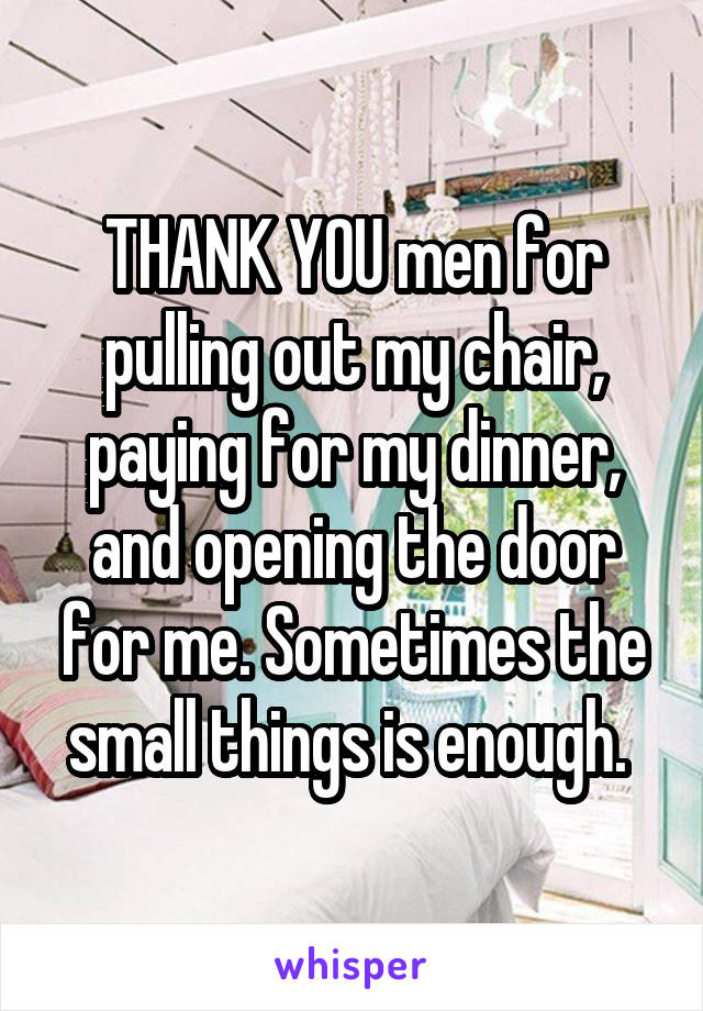 THANK YOU men for pulling out my chair, paying for my dinner, and opening the door for me. Sometimes the small things is enough.
