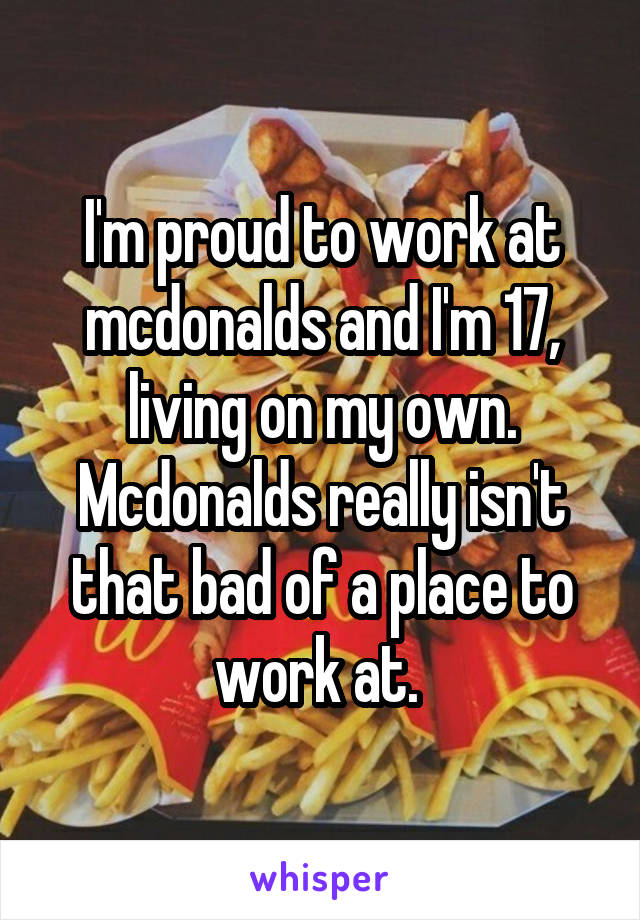I'm proud to work at mcdonalds and I'm 17, living on my own. Mcdonalds really isn't that bad of a place to work at.