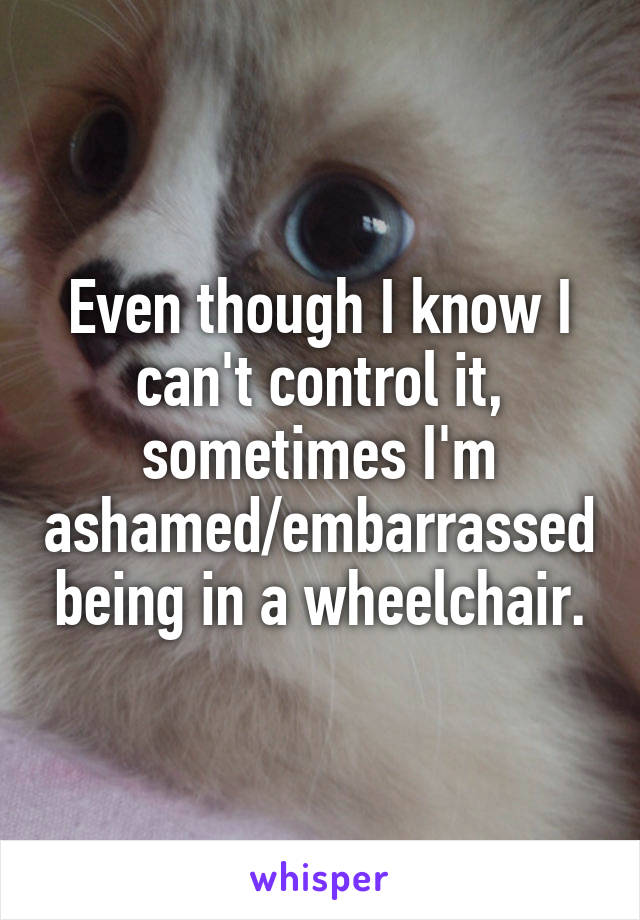 Even though I know I can't control it, sometimes I'm ashamed/embarrassed being in a wheelchair.