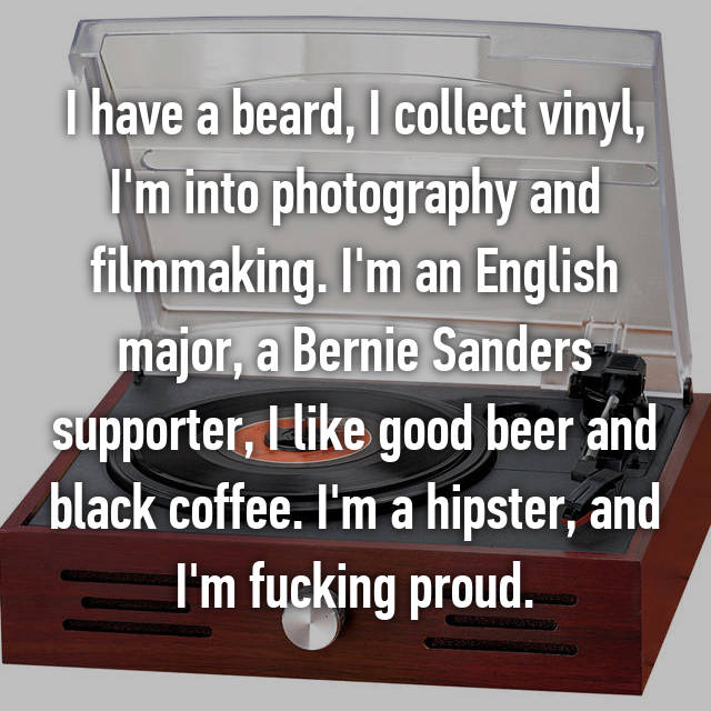 I have a beard, I collect vinyl, I'm into photography and filmmaking. I'm an English major, a Bernie Sanders supporter, I like good beer and black coffee. I'm a hipster, and I'm fucking proud.
