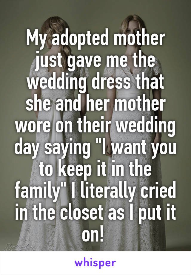 "My adopted mother just gave me the wedding dress that she and her mother wore on their wedding day saying ""I want you to keep it in the family"" I literally cried in the closet as I put it on!"
