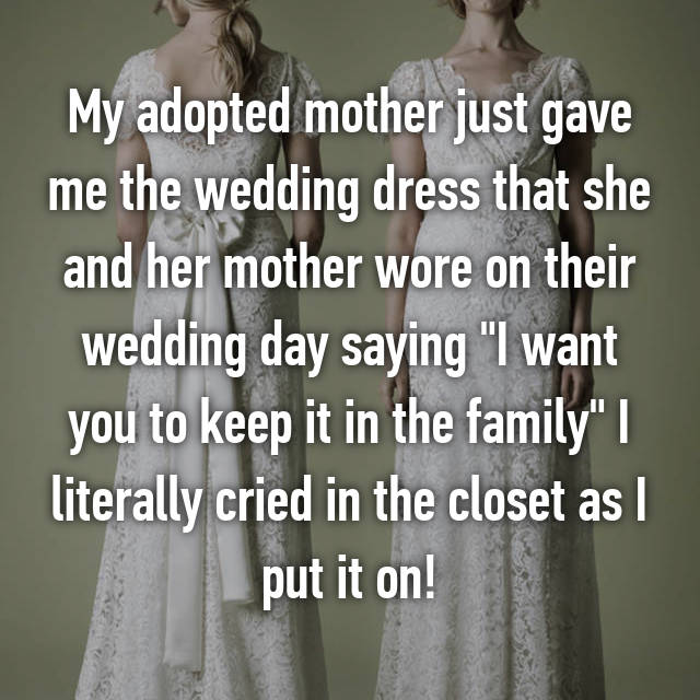 """My adopted mother just gave me the wedding dress that she and her mother wore on their wedding day saying """"I want you to keep it in the family"""" I literally cried in the closet as I put it on!"""