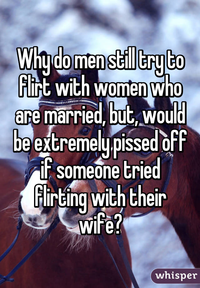Why would a man flirt with a married woman [PUNIQRANDLINE-(au-dating-names.txt) 58