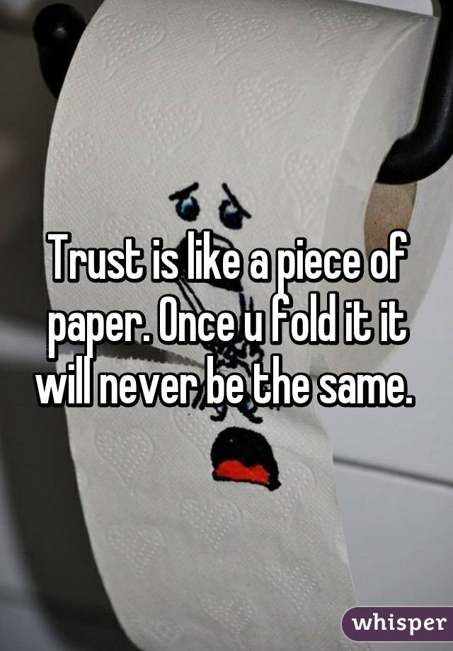 Trust Is Like A Piece Of Paper. Once U Fold It It Will Never Be The ...