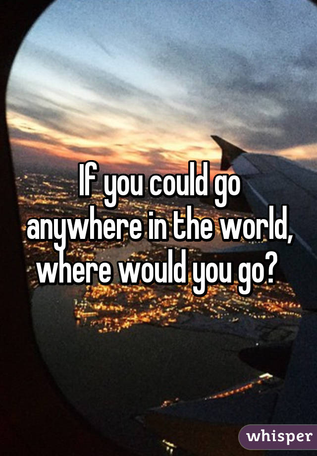 If you could travel anywhere where would you go essay