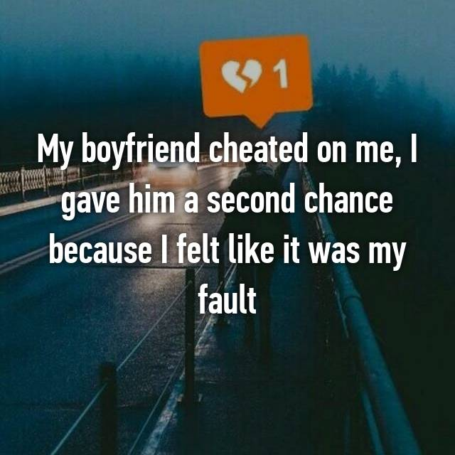 My boyfriend cheated on me, I gave him a second chance because I felt like it was my fault
