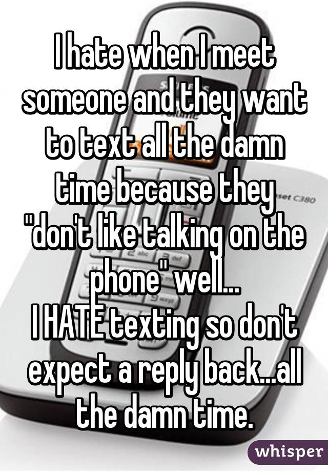 """I hate when I meet someone and they want to text all the damn time because they """"don't like talking on the phone"""" well... I HATE texting so don't expect a reply back...all the damn time."""