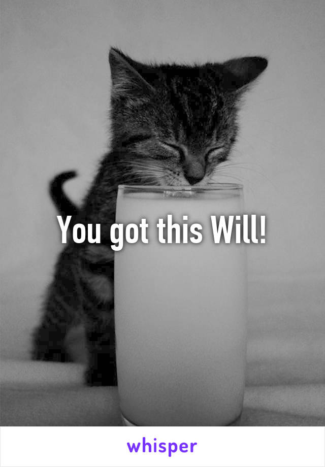 You got this Will!