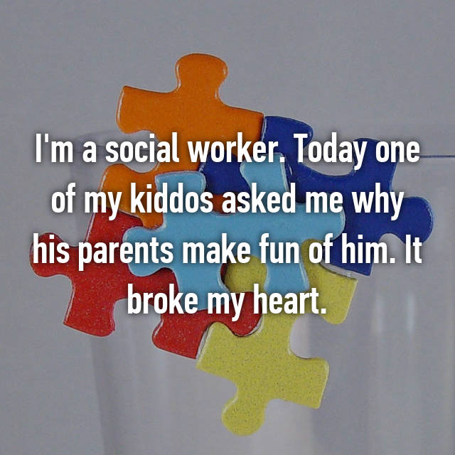 I'm a social worker. Today one of my kiddos asked me why his parents make fun of him. It broke my heart.
