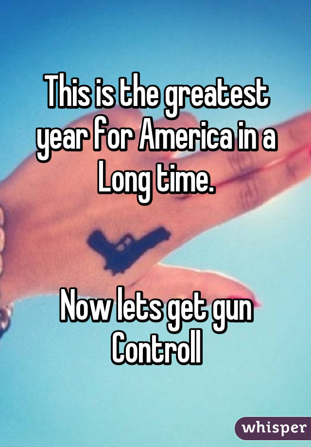 This is the greatest year for America in a Long time.   Now lets get gun Controll