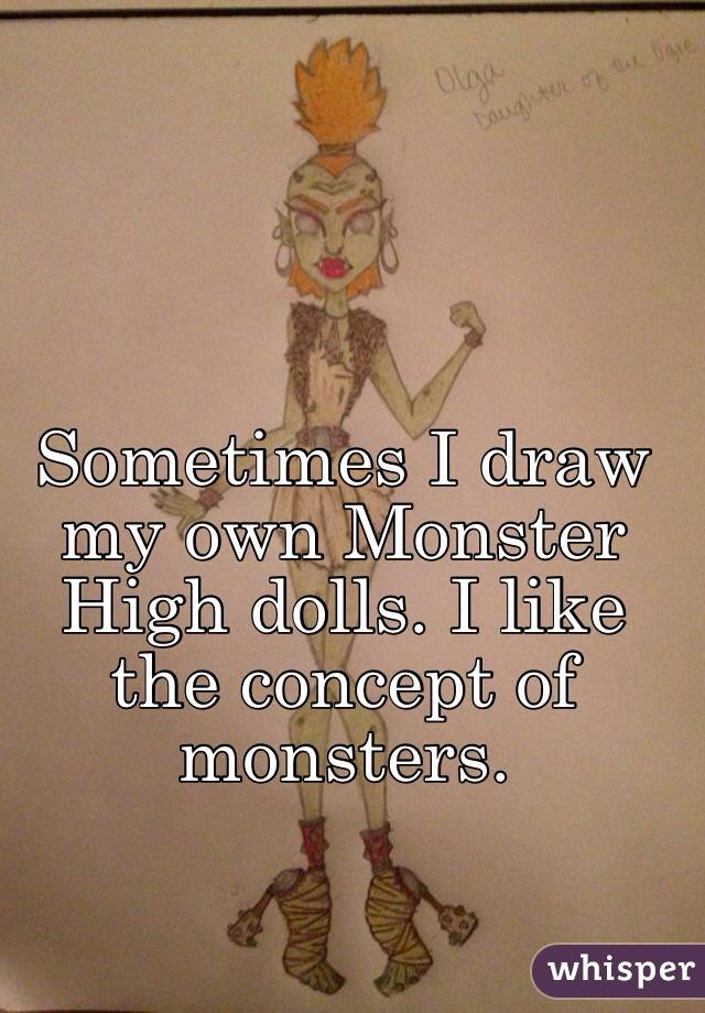 Sometimes I draw my own Monster High dolls. I like the concept of monsters.