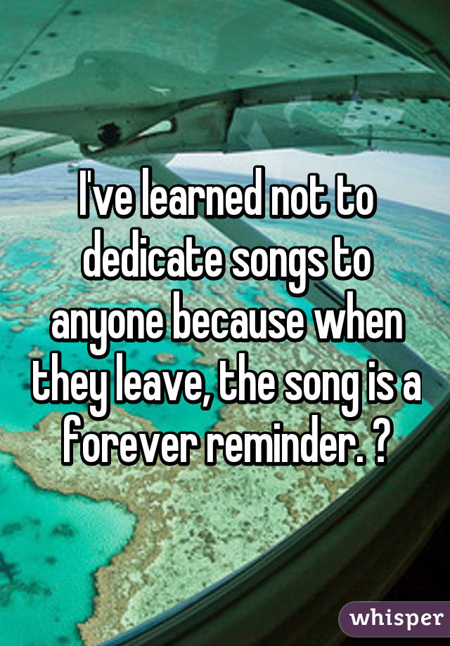 I've learned not to dedicate songs to anyone because when they leave, the song is a forever reminder. 💔