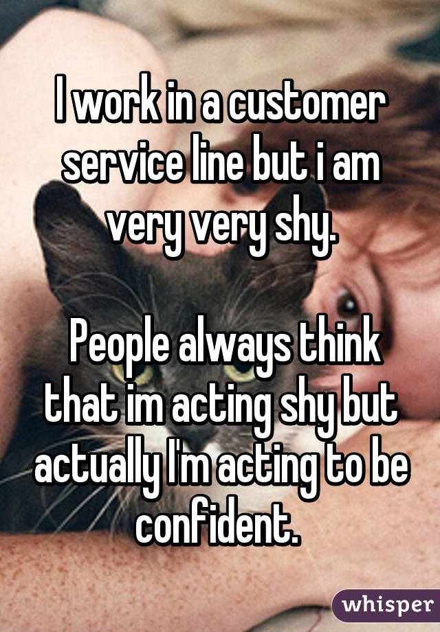 I work in a customer service line but i am very very shy.   People always think that im acting shy but actually I'm acting to be confident.