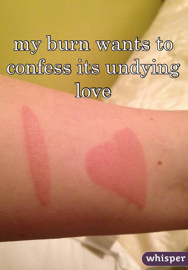 my burn wants to confess its undying love