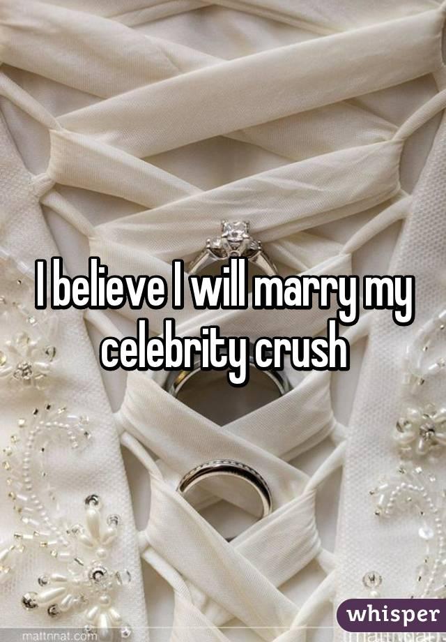 I believe I will marry my celebrity crush