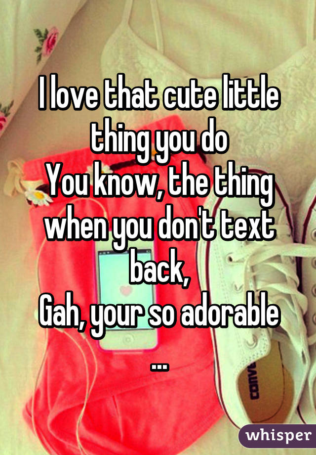 I love that cute little thing you do You know, the thing when you don't text back, Gah, your so adorable ...